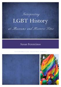 Interpreting LGBT History at Museums and Historic Sites, by Susan Ferentinos (Rowman & Littlefield, 2014).